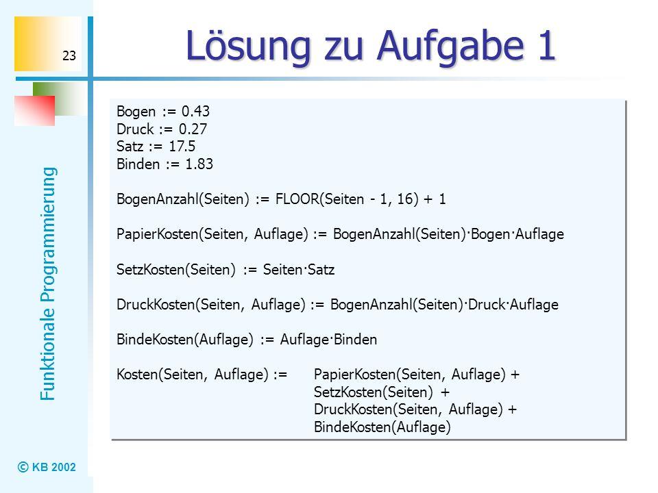 © KB 2002 Funktionale Programmierung 23 Lösung zu Aufgabe 1 Bogen := 0.43 Druck := 0.27 Satz := 17.5 Binden := 1.83 BogenAnzahl(Seiten) := FLOOR(Seite