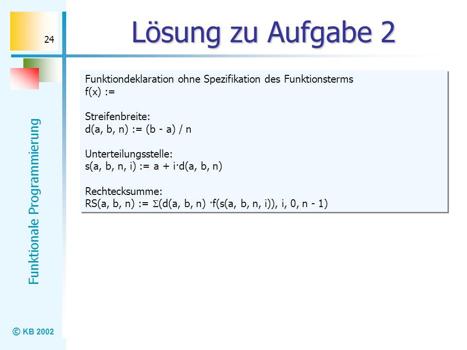 © KB 2002 Funktionale Programmierung 24 Lösung zu Aufgabe 2 Funktiondeklaration ohne Spezifikation des Funktionsterms f(x) := Streifenbreite: d(a, b,