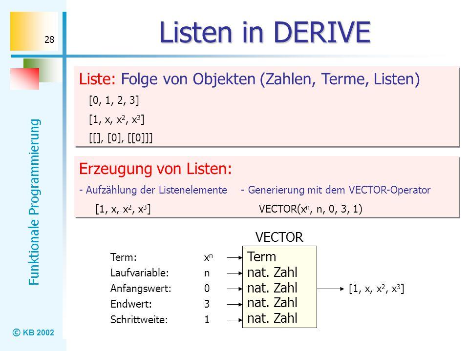 © KB 2002 Funktionale Programmierung 28 Listen in DERIVE Liste: Folge von Objekten (Zahlen, Terme, Listen) [0, 1, 2, 3] [1, x, x 2, x 3 ] [[], [0], [[