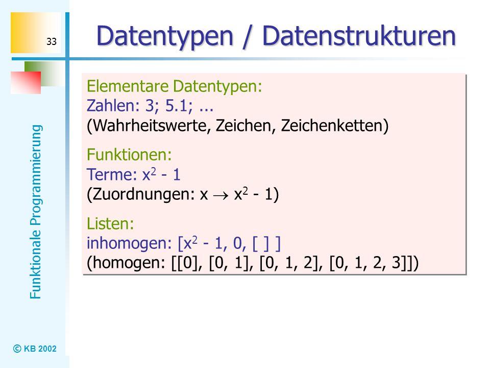 © KB 2002 Funktionale Programmierung 33 Datentypen / Datenstrukturen Elementare Datentypen: Zahlen: 3; 5.1;... (Wahrheitswerte, Zeichen, Zeichenketten