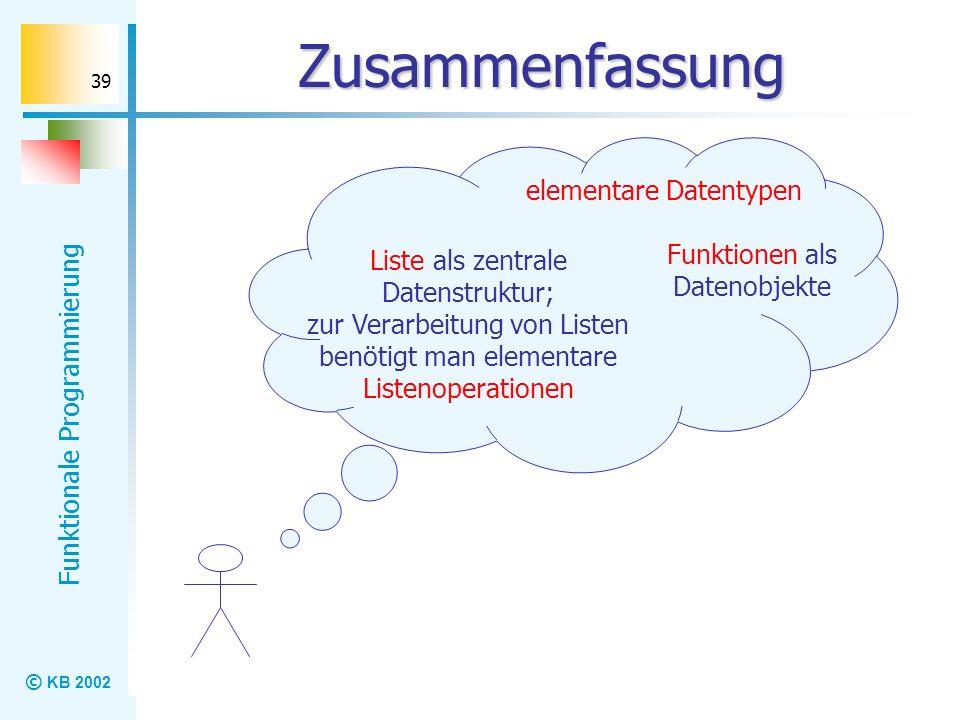 © KB 2002 Funktionale Programmierung 39 Zusammenfassung elementare Datentypen Liste als zentrale Datenstruktur; zur Verarbeitung von Listen benötigt m