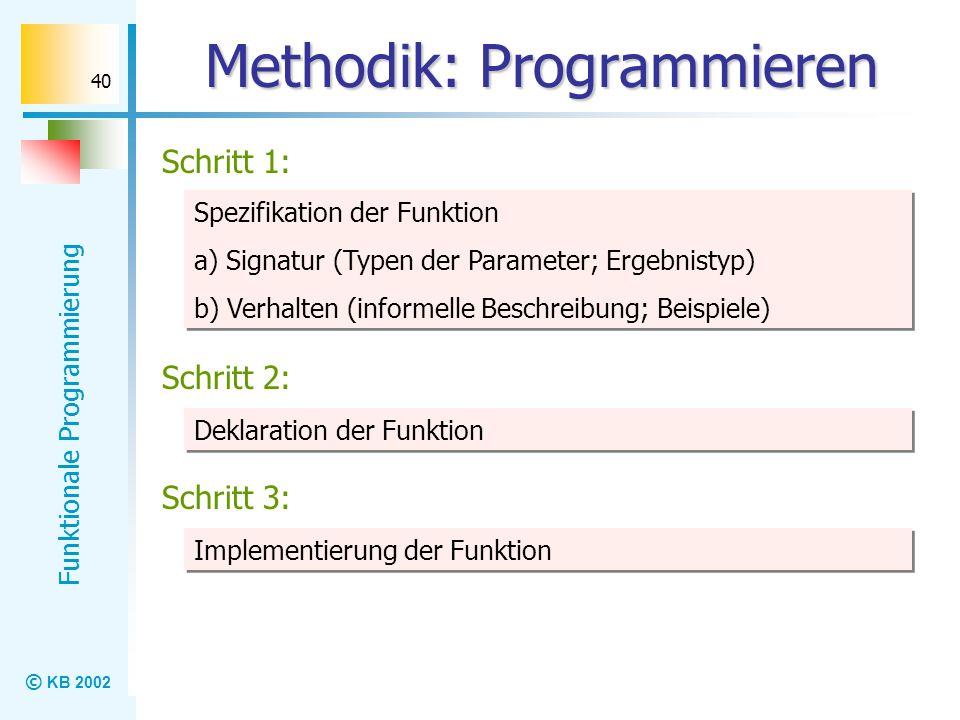 © KB 2002 Funktionale Programmierung 40 Methodik: Programmieren Schritt 1: Spezifikation der Funktion a) Signatur (Typen der Parameter; Ergebnistyp) b