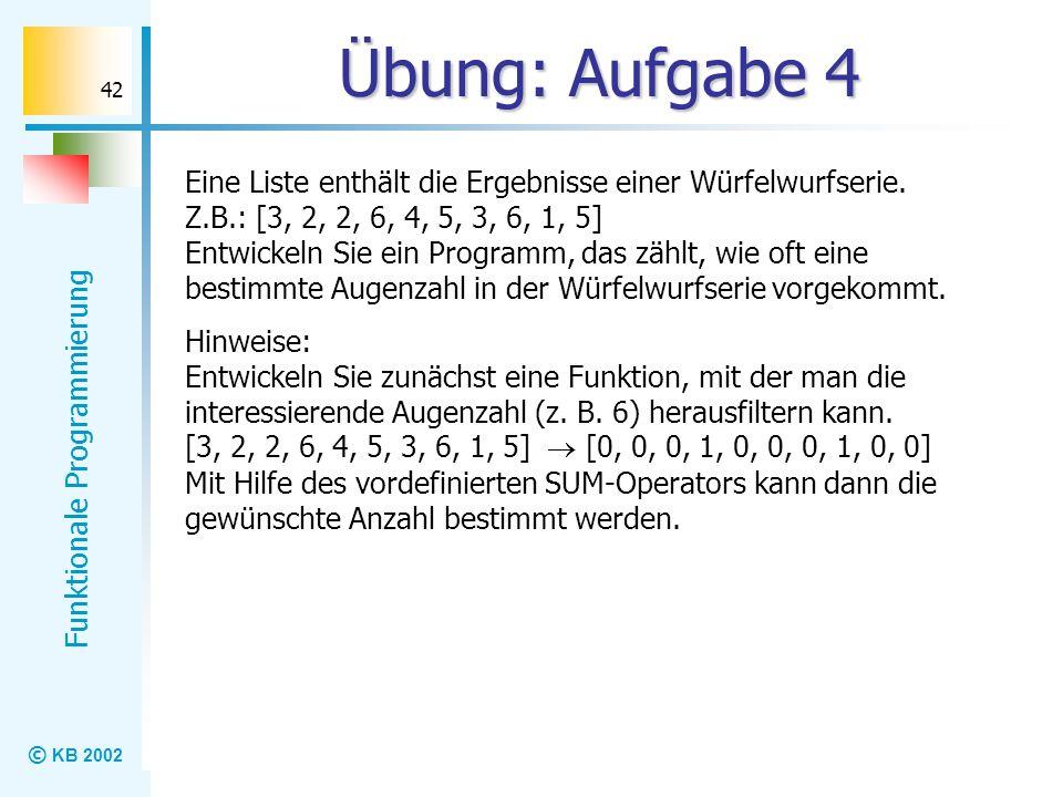 © KB 2002 Funktionale Programmierung 42 Übung: Aufgabe 4 Eine Liste enthält die Ergebnisse einer Würfelwurfserie. Z.B.: [3, 2, 2, 6, 4, 5, 3, 6, 1, 5]