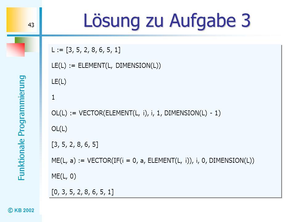© KB 2002 Funktionale Programmierung 43 Lösung zu Aufgabe 3 L := [3, 5, 2, 8, 6, 5, 1] LE(L) := ELEMENT(L, DIMENSION(L)) LE(L) 1 OL(L) := VECTOR(ELEME