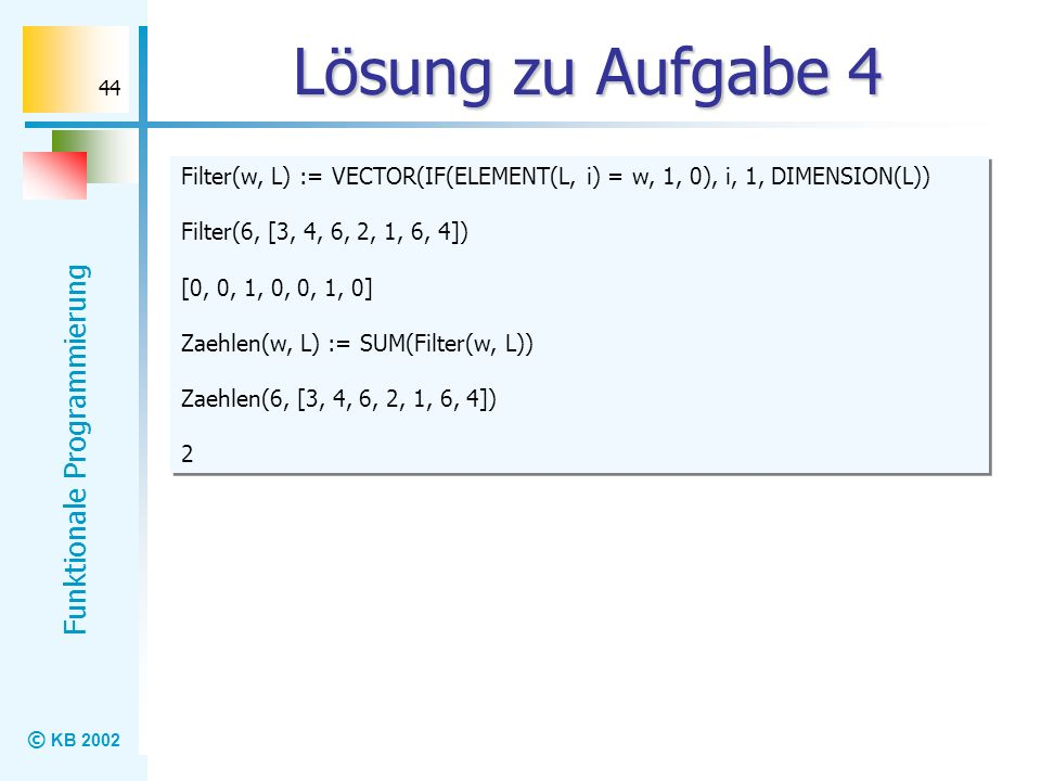 © KB 2002 Funktionale Programmierung 44 Lösung zu Aufgabe 4 Filter(w, L) := VECTOR(IF(ELEMENT(L, i) = w, 1, 0), i, 1, DIMENSION(L)) Filter(6, [3, 4, 6
