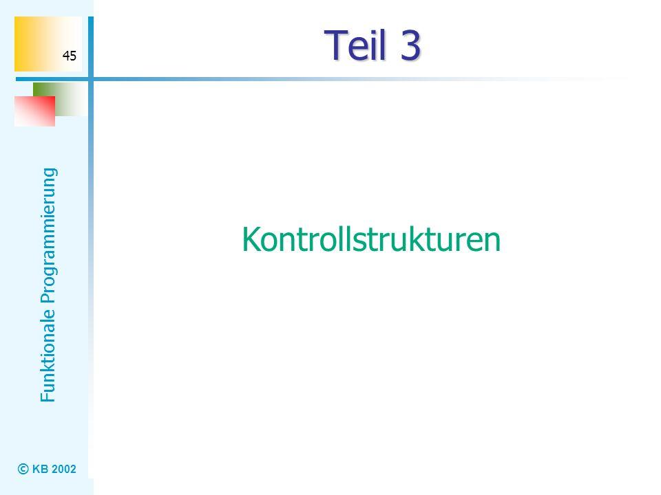© KB 2002 Funktionale Programmierung 45 Teil 3 Kontrollstrukturen