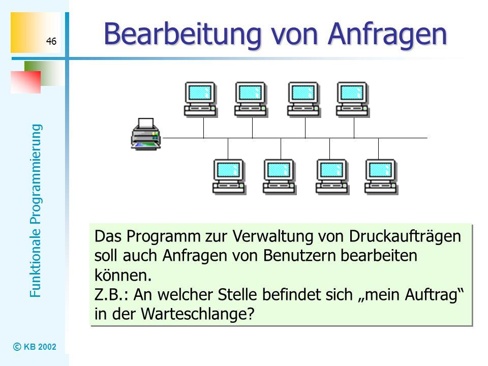 © KB 2002 Funktionale Programmierung 46 Bearbeitung von Anfragen Das Programm zur Verwaltung von Druckaufträgen soll auch Anfragen von Benutzern bearb
