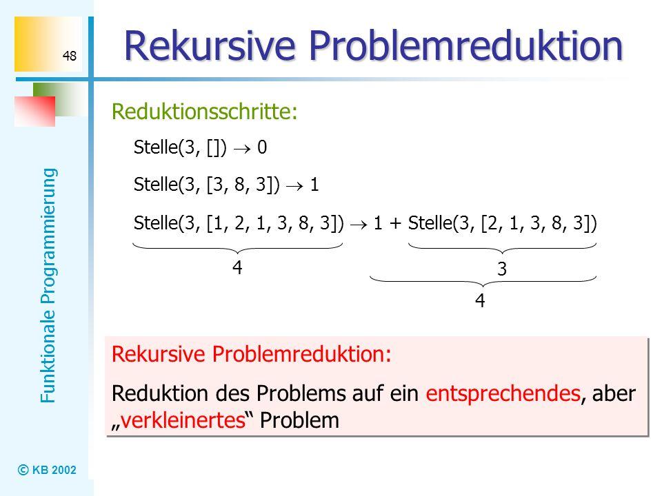 © KB 2002 Funktionale Programmierung 48 Rekursive Problemreduktion Reduktionsschritte: Stelle(3, []) 0 Stelle(3, [1, 2, 1, 3, 8, 3]) 1 + Stelle(3, [2,