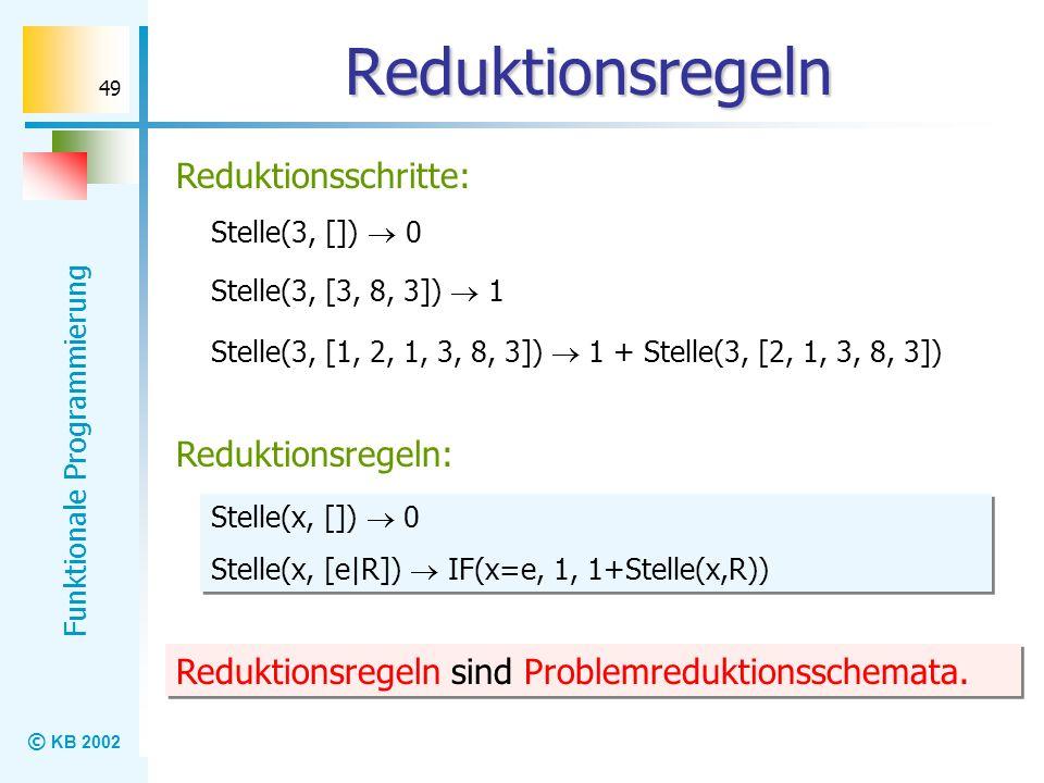 © KB 2002 Funktionale Programmierung 49 Reduktionsregeln Reduktionsschritte: Reduktionsregeln: Stelle(x, []) 0 Stelle(x, [e|R]) IF(x=e, 1, 1+Stelle(x,