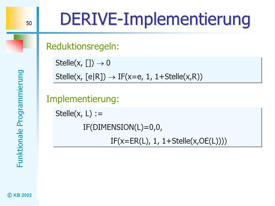 © KB 2002 Funktionale Programmierung 50 DERIVE-Implementierung Reduktionsregeln: Stelle(x, []) 0 Stelle(x, [e|R]) IF(x=e, 1, 1+Stelle(x,R)) Stelle(x,