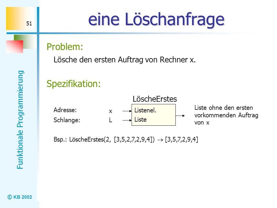 © KB 2002 Funktionale Programmierung 51 eine Löschanfrage Lösche den ersten Auftrag von Rechner x. Problem: Listenel. LöscheErstes Liste x Schlange: L