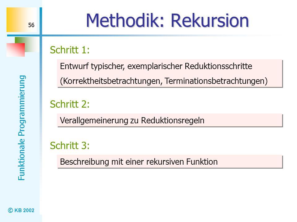 © KB 2002 Funktionale Programmierung 56 Methodik: Rekursion Schritt 1: Entwurf typischer, exemplarischer Reduktionsschritte (Korrektheitsbetrachtungen