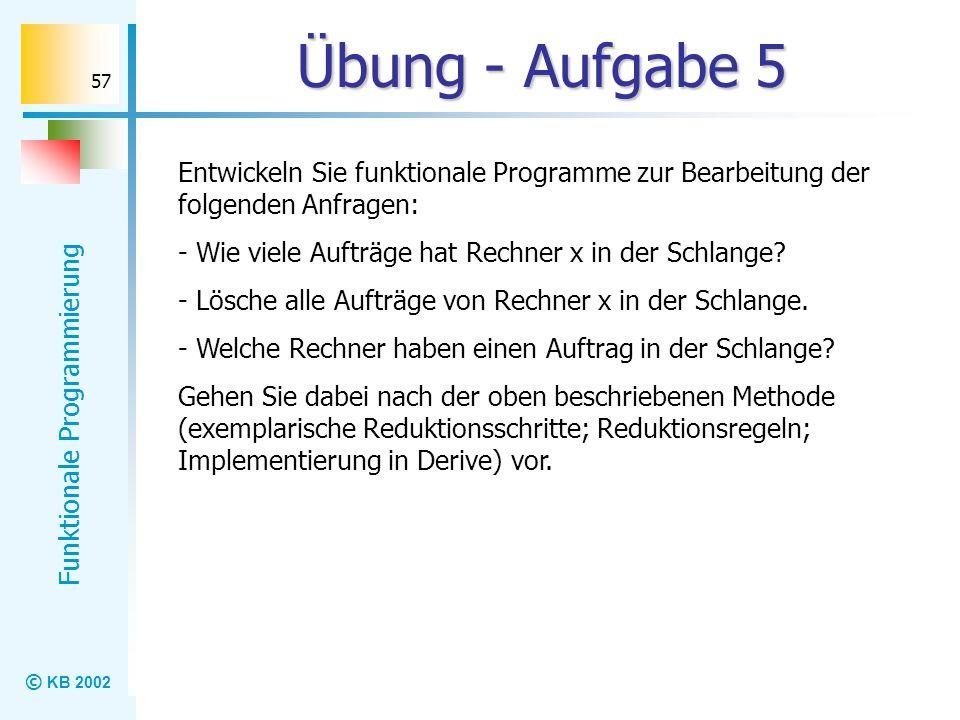 © KB 2002 Funktionale Programmierung 57 Übung - Aufgabe 5 Entwickeln Sie funktionale Programme zur Bearbeitung der folgenden Anfragen: - Wie viele Auf
