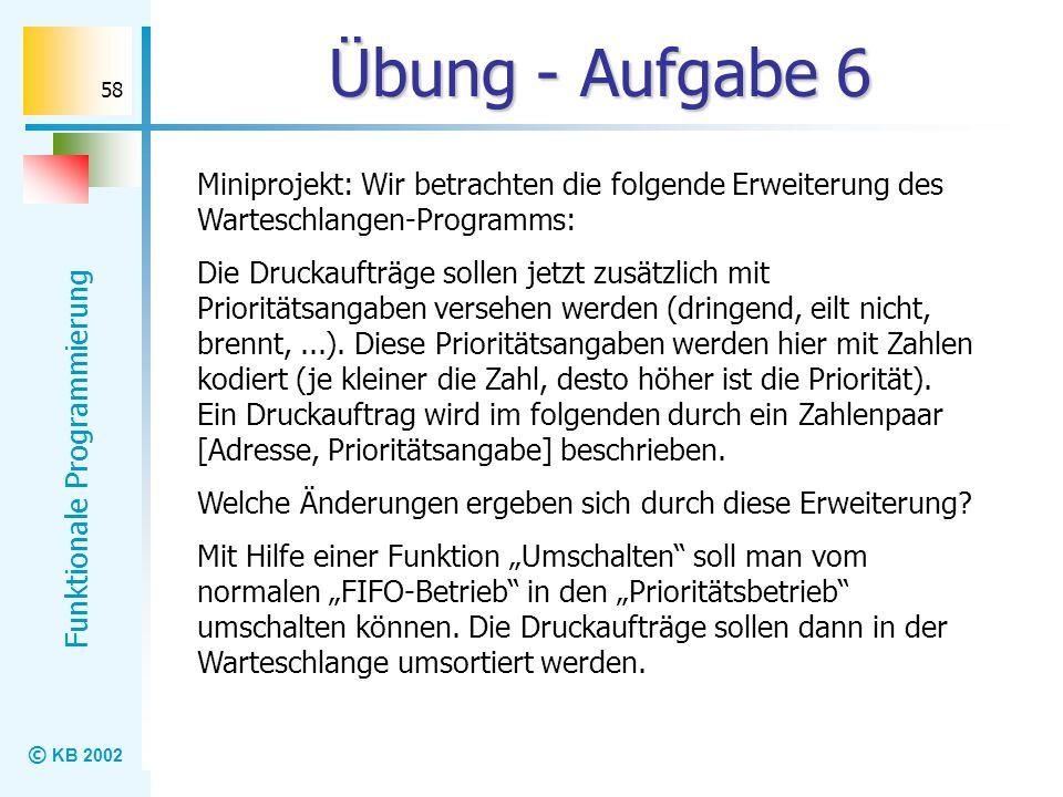 © KB 2002 Funktionale Programmierung 58 Übung - Aufgabe 6 Miniprojekt: Wir betrachten die folgende Erweiterung des Warteschlangen-Programms: Die Druck