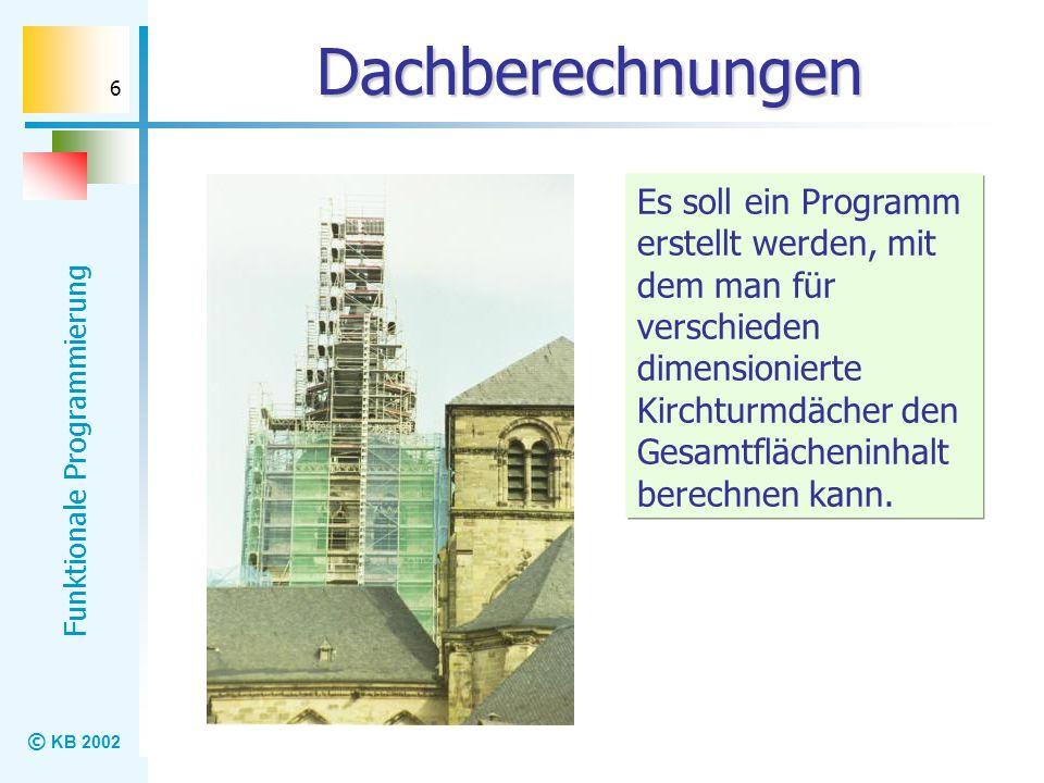 © KB 2002 Funktionale Programmierung 6 Dachberechnungen Es soll ein Programm erstellt werden, mit dem man für verschieden dimensionierte Kirchturmdäch