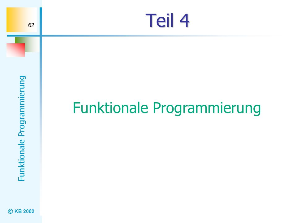 © KB 2002 Funktionale Programmierung 62 Teil 4 Funktionale Programmierung