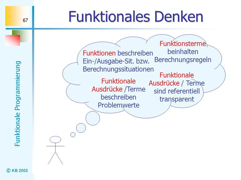 © KB 2002 Funktionale Programmierung 67 Funktionales Denken Funktionale Ausdrücke /Terme beschreiben Problemwerte Funktionsterme beinhalten Berechnung
