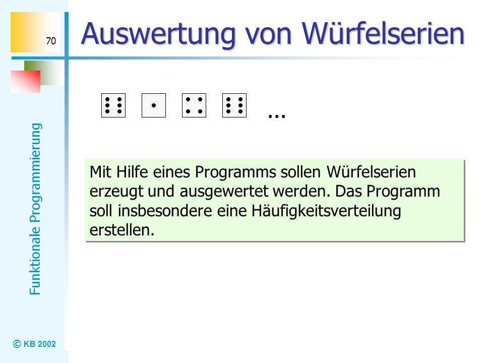 © KB 2002 Funktionale Programmierung 70 Auswertung von Würfelserien Mit Hilfe eines Programms sollen Würfelserien erzeugt und ausgewertet werden. Das