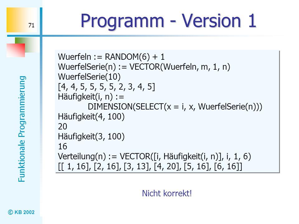 © KB 2002 Funktionale Programmierung 71 Programm - Version 1 Wuerfeln := RANDOM(6) + 1 WuerfelSerie(n) := VECTOR(Wuerfeln, m, 1, n) WuerfelSerie(10) [