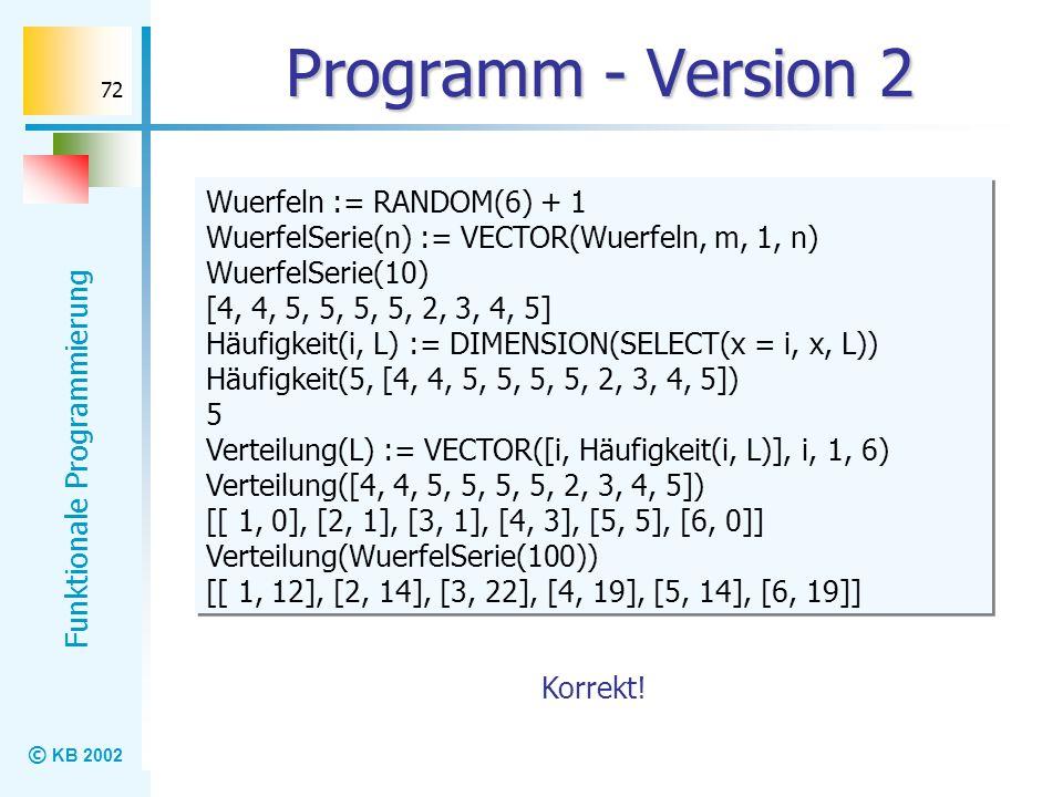 © KB 2002 Funktionale Programmierung 72 Programm - Version 2 Wuerfeln := RANDOM(6) + 1 WuerfelSerie(n) := VECTOR(Wuerfeln, m, 1, n) WuerfelSerie(10) [