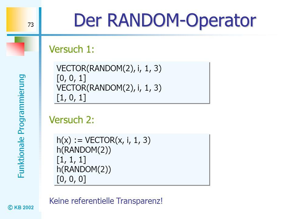 © KB 2002 Funktionale Programmierung 73 Der RANDOM-Operator Versuch 1: VECTOR(RANDOM(2), i, 1, 3) [0, 0, 1] VECTOR(RANDOM(2), i, 1, 3) [1, 0, 1] VECTO