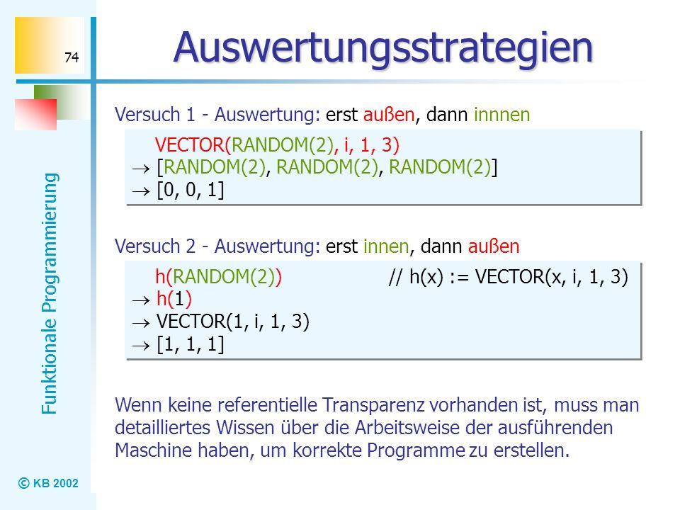 © KB 2002 Funktionale Programmierung 74 Auswertungsstrategien Versuch 1 - Auswertung: erst außen, dann innnen VECTOR(RANDOM(2), i, 1, 3) [RANDOM(2), R