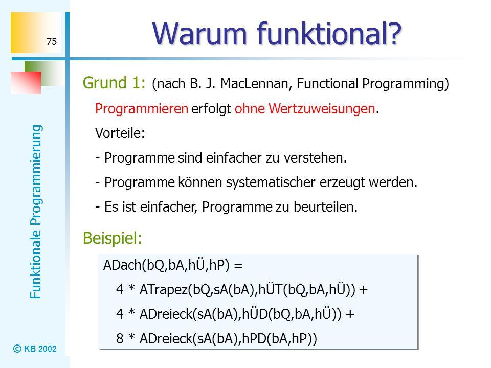 © KB 2002 Funktionale Programmierung 75 Warum funktional? Grund 1: (nach B. J. MacLennan, Functional Programming) Programmieren erfolgt ohne Wertzuwei