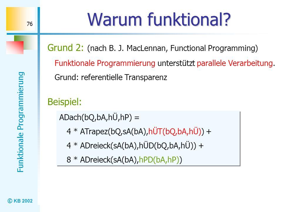 © KB 2002 Funktionale Programmierung 76 Warum funktional? Grund 2: (nach B. J. MacLennan, Functional Programming) Funktionale Programmierung unterstüt