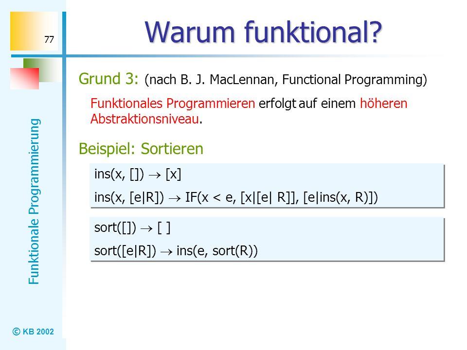 © KB 2002 Funktionale Programmierung 77 Warum funktional? Grund 3: (nach B. J. MacLennan, Functional Programming) Funktionales Programmieren erfolgt a