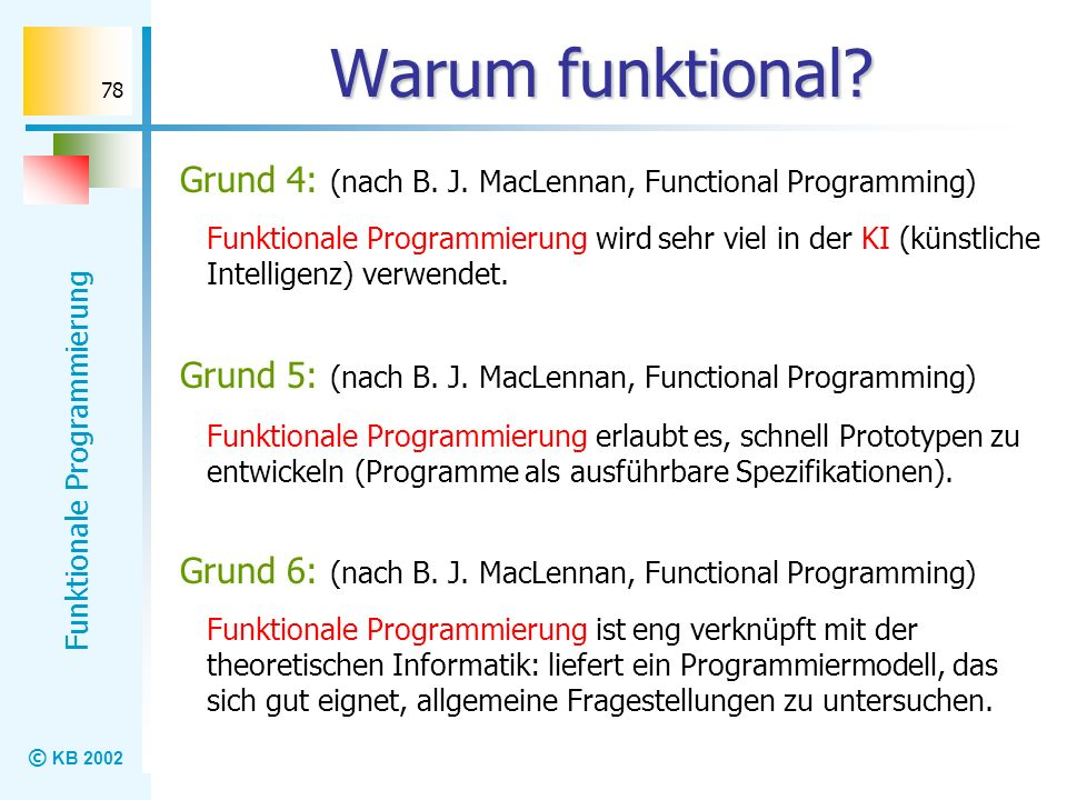 © KB 2002 Funktionale Programmierung 78 Warum funktional? Grund 4: (nach B. J. MacLennan, Functional Programming) Funktionale Programmierung wird sehr