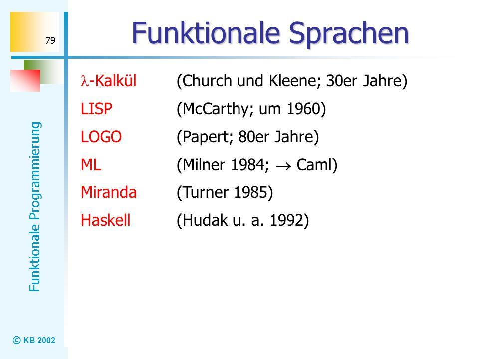 © KB 2002 Funktionale Programmierung 79 Funktionale Sprachen -Kalkül (Church und Kleene; 30er Jahre) LISP (McCarthy; um 1960) LOGO (Papert; 80er Jahre