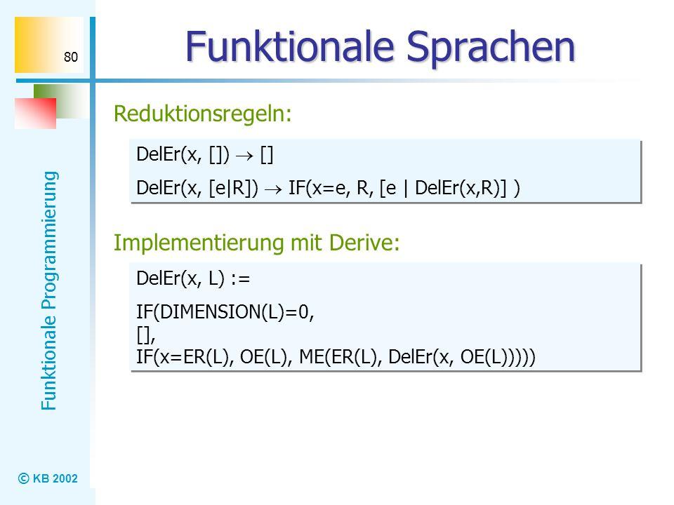© KB 2002 Funktionale Programmierung 80 Funktionale Sprachen Reduktionsregeln: DelEr(x, []) [] DelEr(x, [e|R]) IF(x=e, R, [e | DelEr(x,R)] ) DelEr(x,