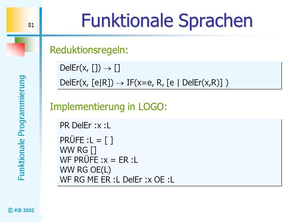 © KB 2002 Funktionale Programmierung 81 Funktionale Sprachen Reduktionsregeln: DelEr(x, []) [] DelEr(x, [e|R]) IF(x=e, R, [e | DelEr(x,R)] ) DelEr(x,