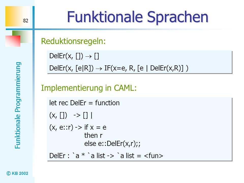 © KB 2002 Funktionale Programmierung 82 Funktionale Sprachen Reduktionsregeln: DelEr(x, []) [] DelEr(x, [e|R]) IF(x=e, R, [e | DelEr(x,R)] ) DelEr(x,