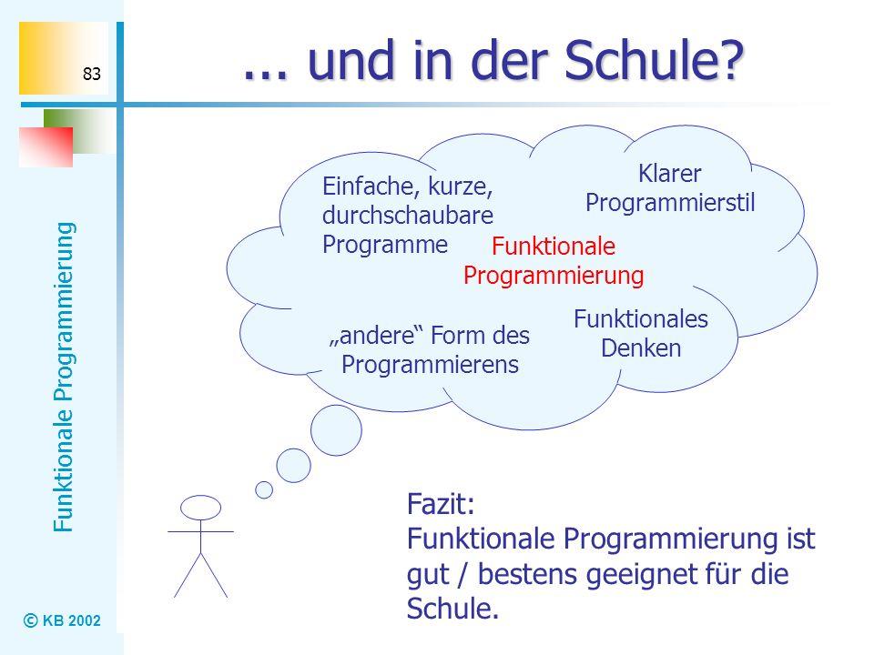© KB 2002 Funktionale Programmierung 83... und in der Schule? andere Form des Programmierens Klarer Programmierstil Einfache, kurze, durchschaubare Pr