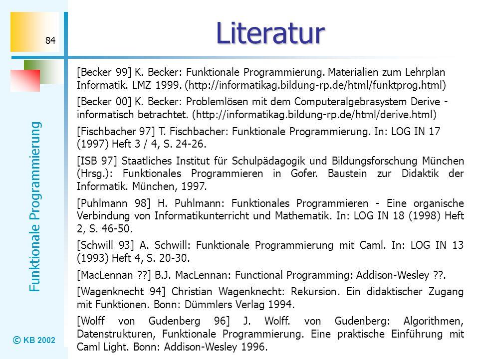 © KB 2002 Funktionale Programmierung 84 Literatur [Becker 99] K. Becker: Funktionale Programmierung. Materialien zum Lehrplan Informatik. LMZ 1999. (h