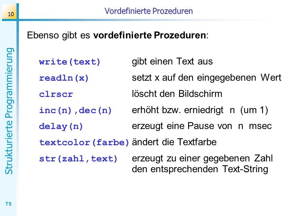 TS Strukturierte Programmierung 10 Vordefinierte Prozeduren Ebenso gibt es vordefinierte Prozeduren: write(text) gibt einen Text aus readln(x) setzt x