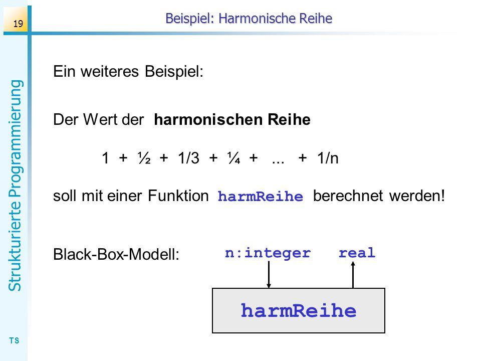 TS Strukturierte Programmierung 19 Beispiel: Harmonische Reihe Ein weiteres Beispiel: Der Wert der harmonischen Reihe 1 + ½ + 1/3 + ¼ +... + 1/n soll