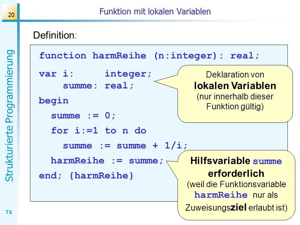TS Strukturierte Programmierung 20 Funktion mit lokalen Variablen Definition : function harmReihe (n:integer): real; var i: integer; summe: real; begi