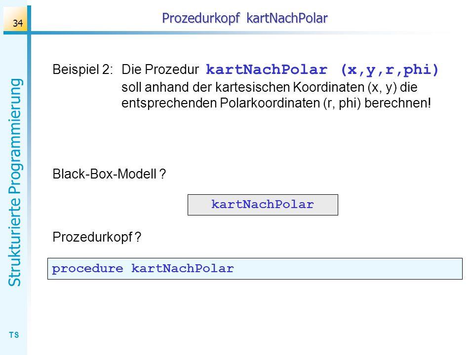 TS Strukturierte Programmierung 34 Prozedurkopf kartNachPolar Beispiel 2:Die Prozedur kartNachPolar (x,y,r,phi) soll anhand der kartesischen Koordinat
