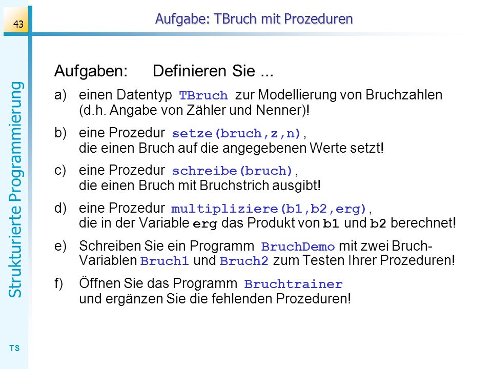 TS Strukturierte Programmierung 43 Aufgabe: TBruch mit Prozeduren Aufgaben:Definieren Sie... a)einen Datentyp TBruch zur Modellierung von Bruchzahlen