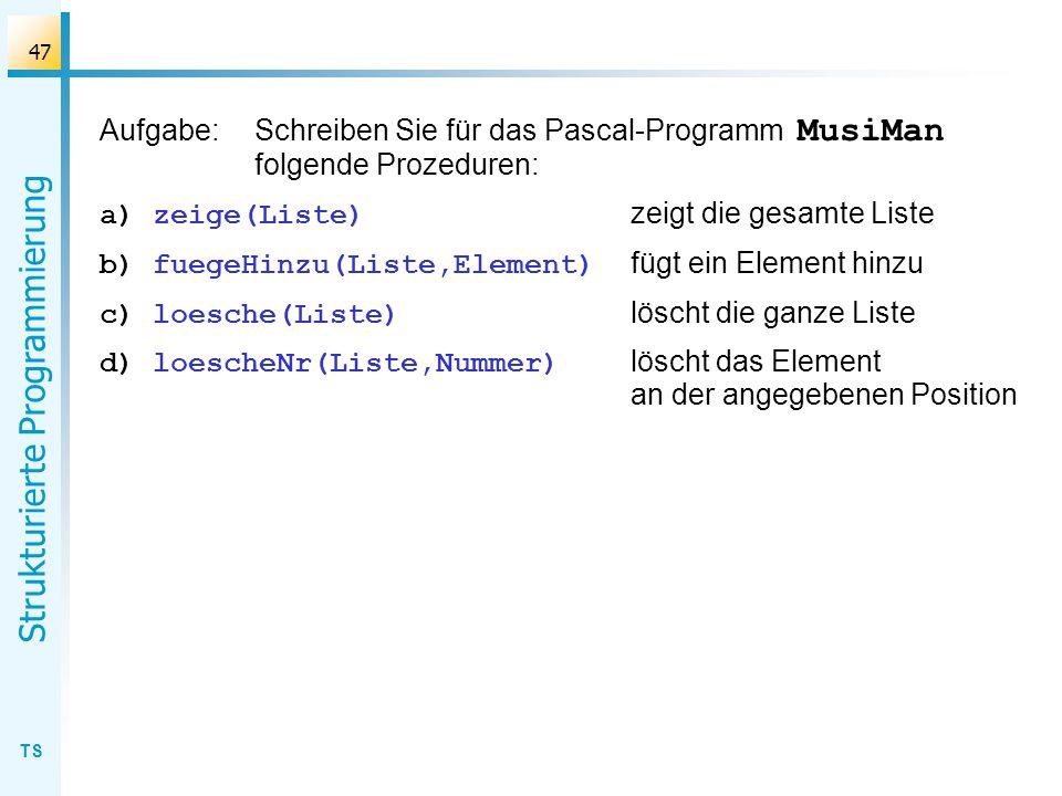 TS Strukturierte Programmierung 47 Aufgabe:Schreiben Sie für das Pascal-Programm MusiMan folgende Prozeduren: a)zeige(Liste) zeigt die gesamte Liste b