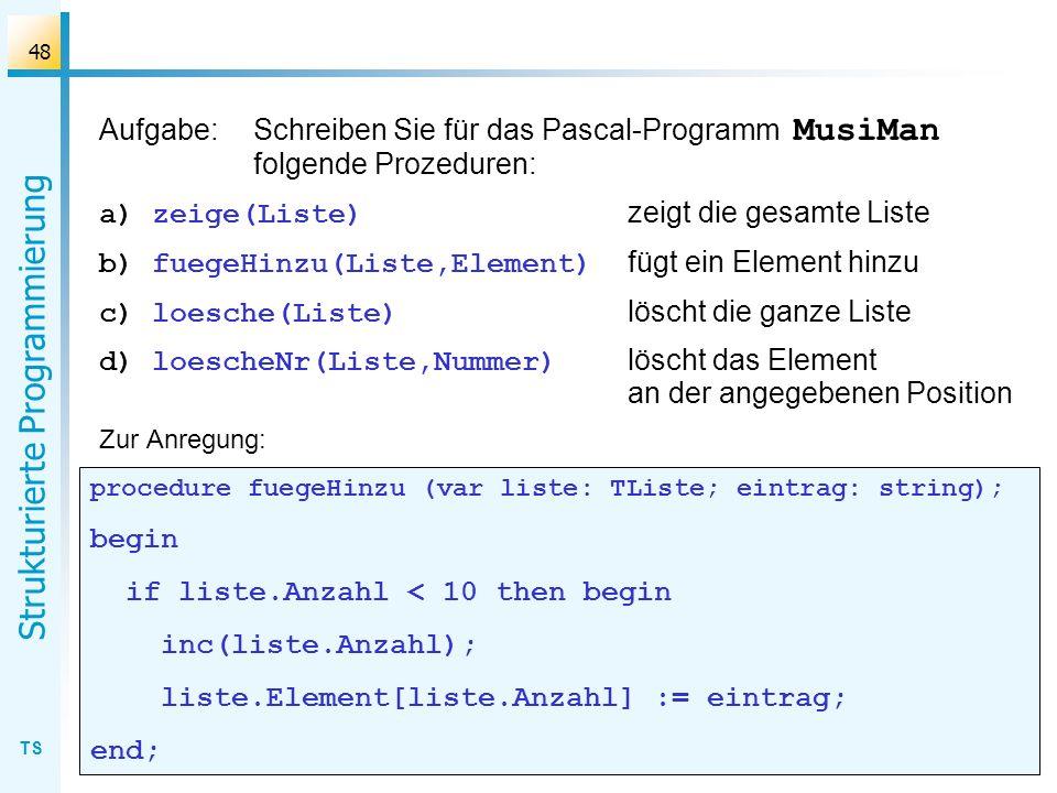 TS Strukturierte Programmierung 48 Aufgabe:Schreiben Sie für das Pascal-Programm MusiMan folgende Prozeduren: a)zeige(Liste) zeigt die gesamte Liste b