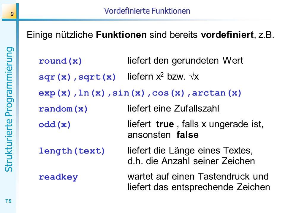 TS Strukturierte Programmierung 9 Vordefinierte Funktionen Einige nützliche Funktionen sind bereits vordefiniert, z.B. round(x) liefert den gerundeten