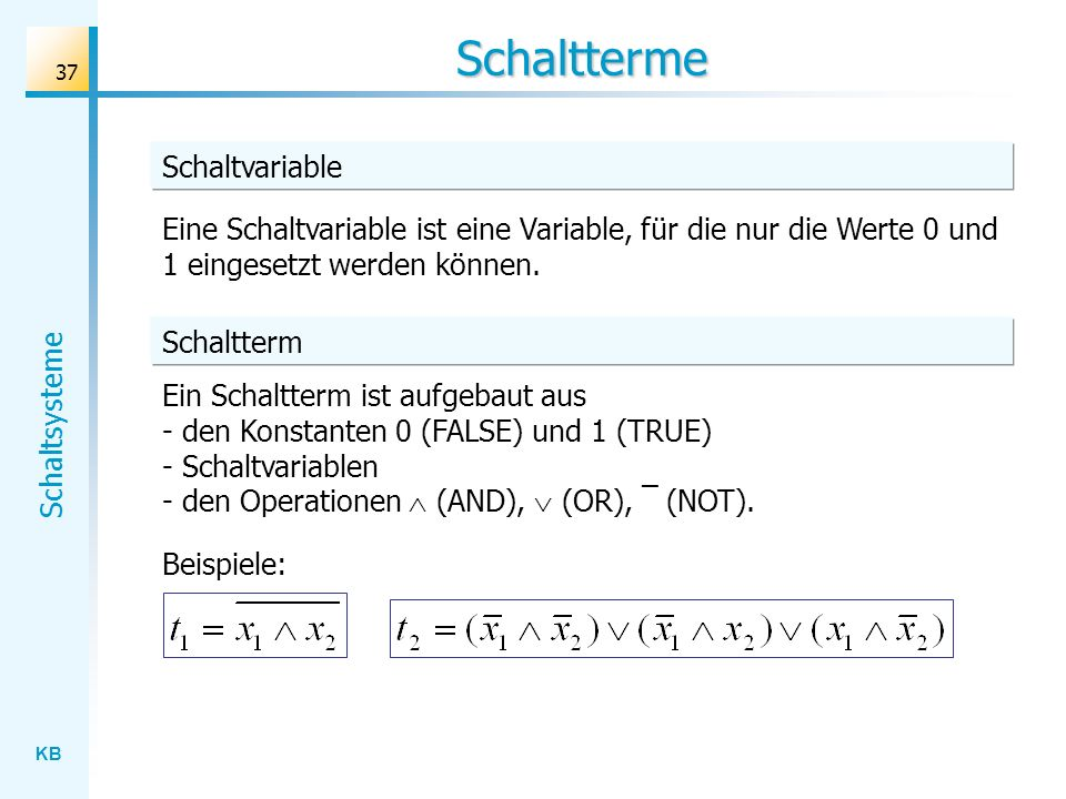 KB Schaltsysteme 37 Schaltterme Ein Schaltterm ist aufgebaut aus - den Konstanten 0 (FALSE) und 1 (TRUE) - Schaltvariablen - den Operationen (AND), (OR), ¯ (NOT).