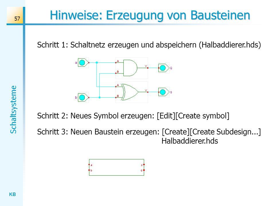 KB Schaltsysteme 57 Hinweise: Erzeugung von Bausteinen Schritt 1: Schaltnetz erzeugen und abspeichern (Halbaddierer.hds) Schritt 2: Neues Symbol erzeugen: [Edit][Create symbol] Schritt 3: Neuen Baustein erzeugen: [Create][Create Subdesign...] Halbaddierer.hds