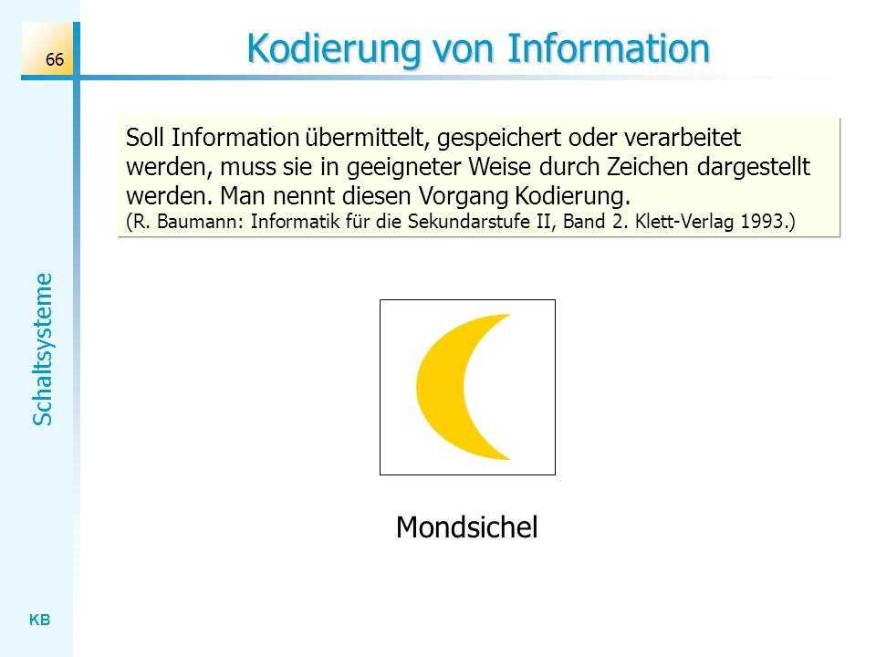 KB Schaltsysteme 66 Kodierung von Information Soll Information übermittelt, gespeichert oder verarbeitet werden, muss sie in geeigneter Weise durch Zeichen dargestellt werden.