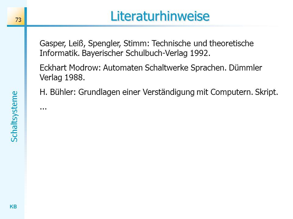 KB Schaltsysteme 73 Literaturhinweise Gasper, Leiß, Spengler, Stimm: Technische und theoretische Informatik. Bayerischer Schulbuch-Verlag 1992. Eckhar