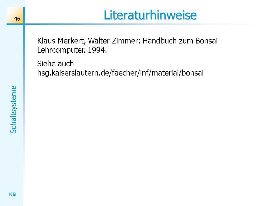 KB Schaltsysteme 46 Literaturhinweise Klaus Merkert, Walter Zimmer: Handbuch zum Bonsai- Lehrcomputer. 1994. Siehe auch hsg.kaiserslautern.de/faecher/