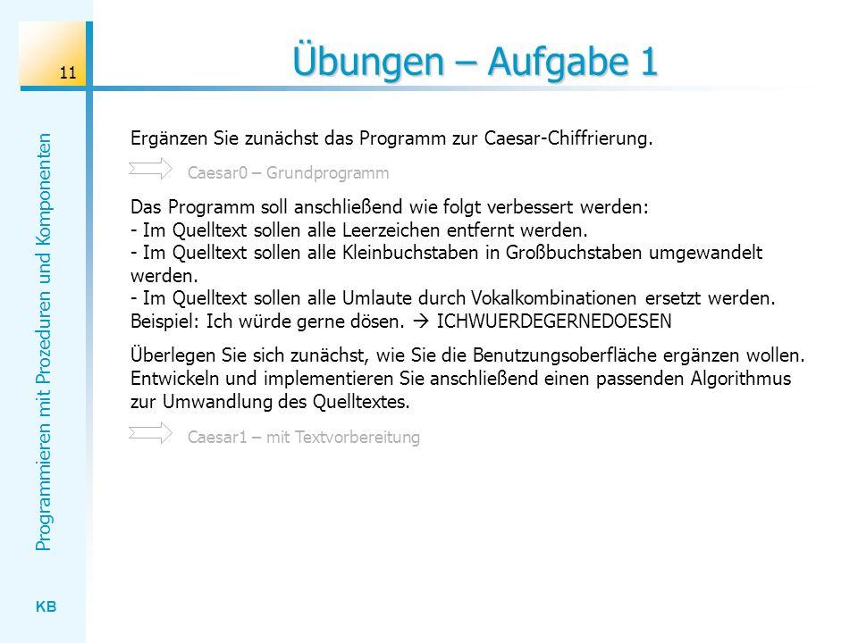 KB Programmieren mit Prozeduren und Komponenten 11 Übungen – Aufgabe 1 Ergänzen Sie zunächst das Programm zur Caesar-Chiffrierung.